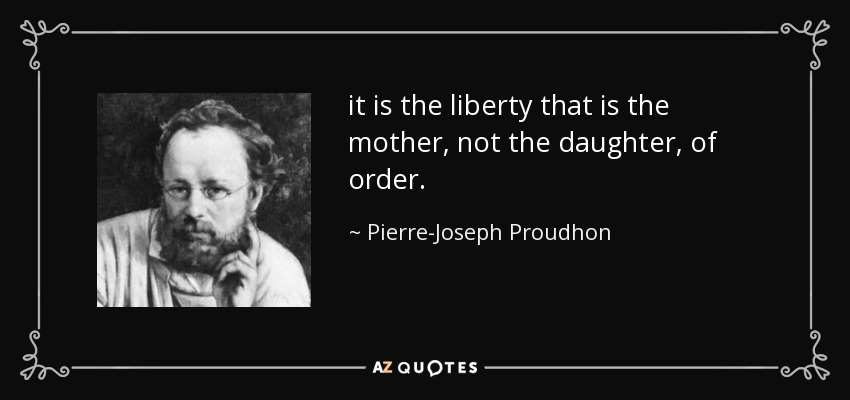 it is the liberty that is the mother, not the daughter, of order. - Pierre-Joseph Proudhon