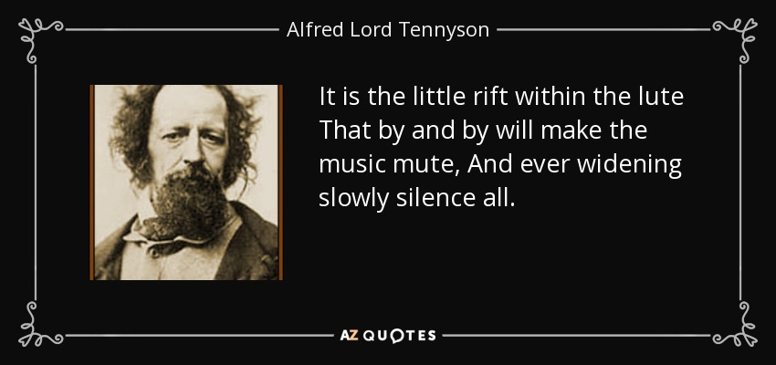 It is the little rift within the lute That by and by will make the music mute, And ever widening slowly silence all. - Alfred Lord Tennyson