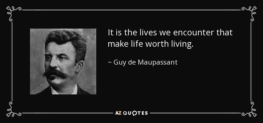It is the lives we encounter that make life worth living. - Guy de Maupassant