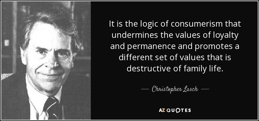 It is the logic of consumerism that undermines the values of loyalty and permanence and promotes a different set of values that is destructive of family life. - Christopher Lasch