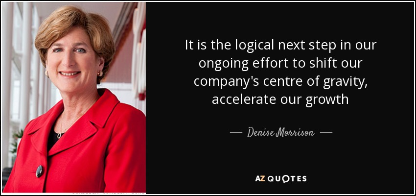 It is the logical next step in our ongoing effort to shift our company's centre of gravity, accelerate our growth - Denise Morrison