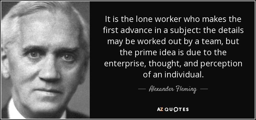 It is the lone worker who makes the first advance in a subject: the details may be worked out by a team, but the prime idea is due to the enterprise, thought, and perception of an individual. - Alexander Fleming