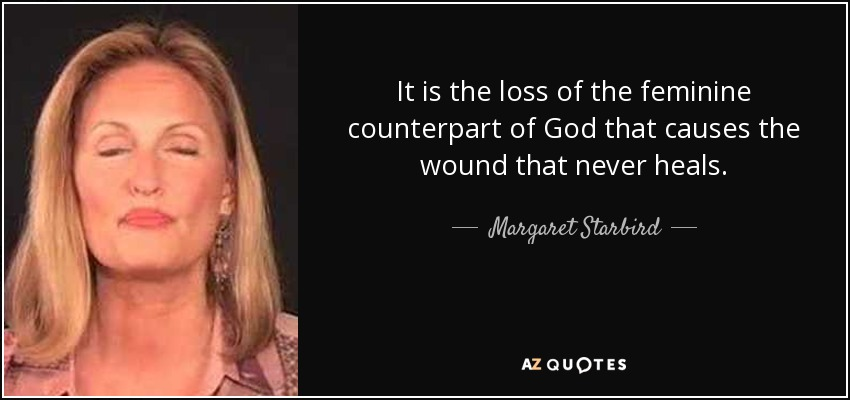 It is the loss of the feminine counterpart of God that causes the wound that never heals. - Margaret Starbird