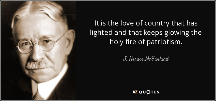It is the love of country that has lighted and that keeps glowing the holy fire of patriotism. - J. Horace McFarland