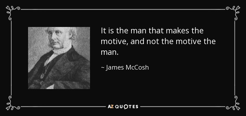 It is the man that makes the motive, and not the motive the man. - James McCosh