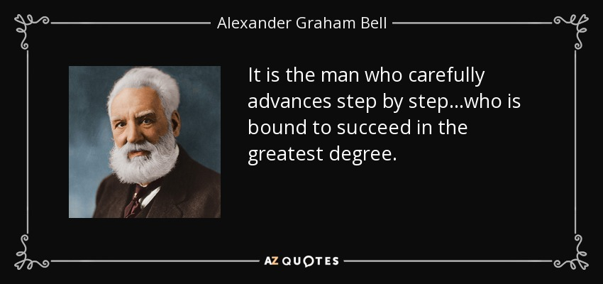 It is the man who carefully advances step by step...who is bound to succeed in the greatest degree. - Alexander Graham Bell