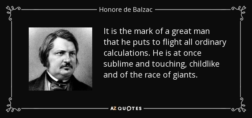 It is the mark of a great man that he puts to flight all ordinary calculations. He is at once sublime and touching, childlike and of the race of giants. - Honore de Balzac