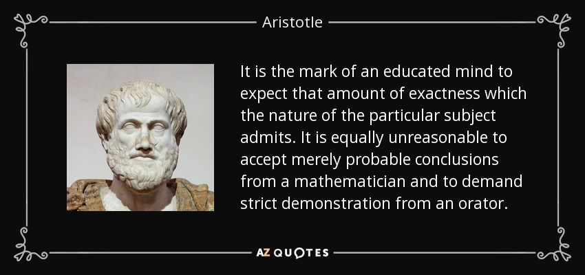 It is the mark of an educated mind to expect that amount of exactness which the nature of the particular subject admits. It is equally unreasonable to accept merely probable conclusions from a mathematician and to demand strict demonstration from an orator. - Aristotle