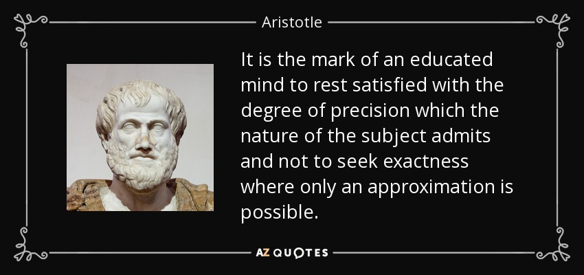 It is the mark of an educated mind to rest satisfied with the degree of precision which the nature of the subject admits and not to seek exactness where only an approximation is possible. - Aristotle