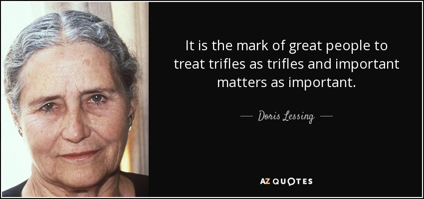 It is the mark of great people to treat trifles as trifles and important matters as important. - Doris Lessing