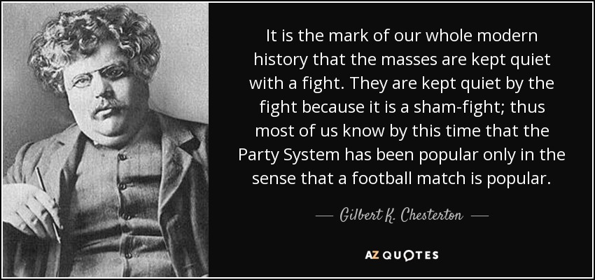 It is the mark of our whole modern history that the masses are kept quiet with a fight. They are kept quiet by the fight because it is a sham-fight; thus most of us know by this time that the Party System has been popular only in the sense that a football match is popular. - Gilbert K. Chesterton