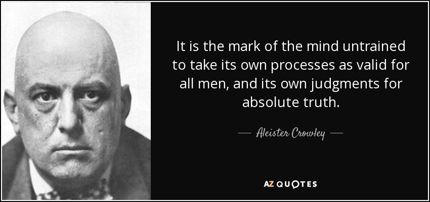It is the mark of the mind untrained to take its own processes as valid for all men, and its own judgments for absolute truth. - Aleister Crowley