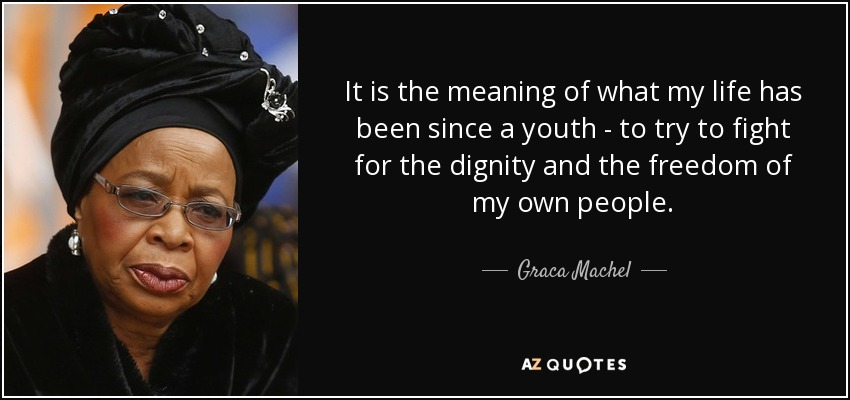 It is the meaning of what my life has been since a youth - to try to fight for the dignity and the freedom of my own people. - Graca Machel