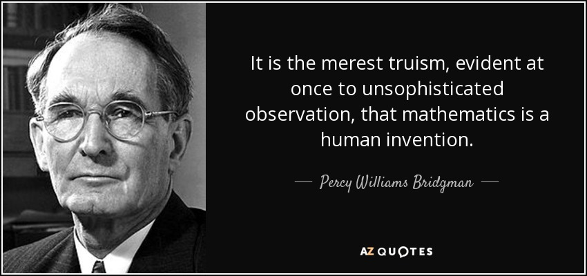 It is the merest truism, evident at once to unsophisticated observation, that mathematics is a human invention. - Percy Williams Bridgman
