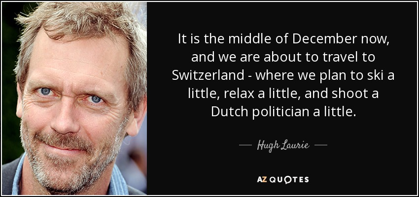 It is the middle of December now, and we are about to travel to Switzerland - where we plan to ski a little, relax a little, and shoot a Dutch politician a little. - Hugh Laurie
