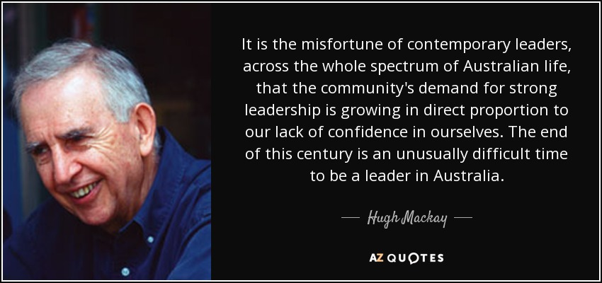 It is the misfortune of contemporary leaders, across the whole spectrum of Australian life, that the community's demand for strong leadership is growing in direct proportion to our lack of confidence in ourselves. The end of this century is an unusually difficult time to be a leader in Australia. - Hugh Mackay