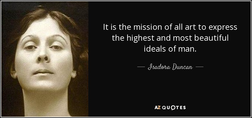 It is the mission of all art to express the highest and most beautiful ideals of man. - Isadora Duncan