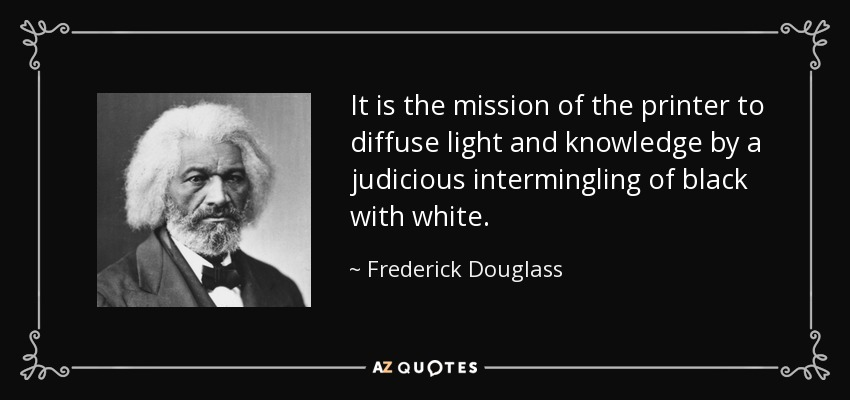 It is the mission of the printer to diffuse light and knowledge by a judicious intermingling of black with white. - Frederick Douglass