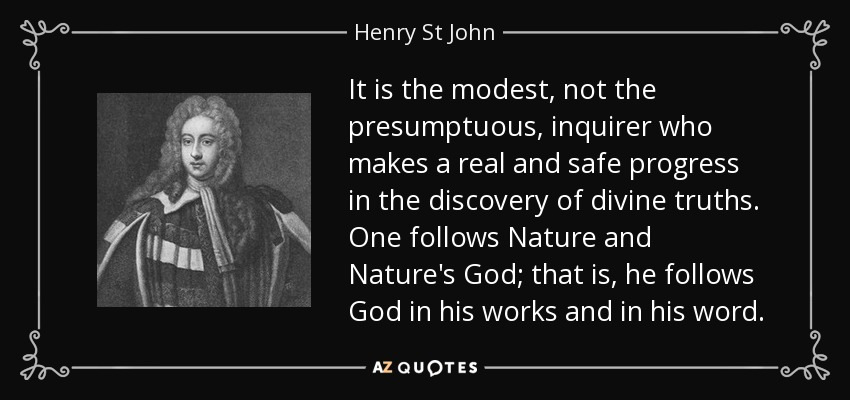 It is the modest, not the presumptuous, inquirer who makes a real and safe progress in the discovery of divine truths. One follows Nature and Nature's God; that is, he follows God in his works and in his word. - Henry St John, 1st Viscount Bolingbroke
