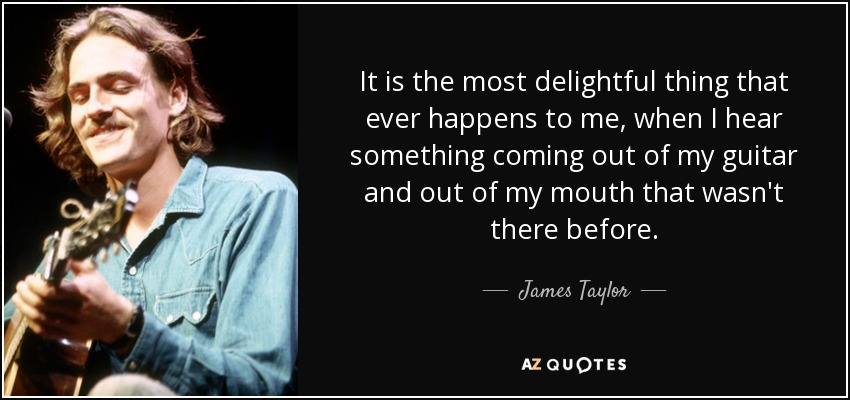 It is the most delightful thing that ever happens to me, when I hear something coming out of my guitar and out of my mouth that wasn't there before. - James Taylor