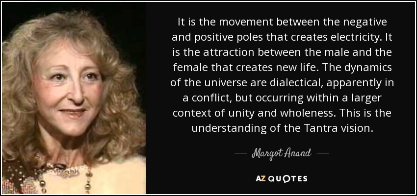 It is the movement between the negative and positive poles that creates electricity. It is the attraction between the male and the female that creates new life. The dynamics of the universe are dialectical, apparently in a conflict, but occurring within a larger context of unity and wholeness. This is the understanding of the Tantra vision. - Margot Anand