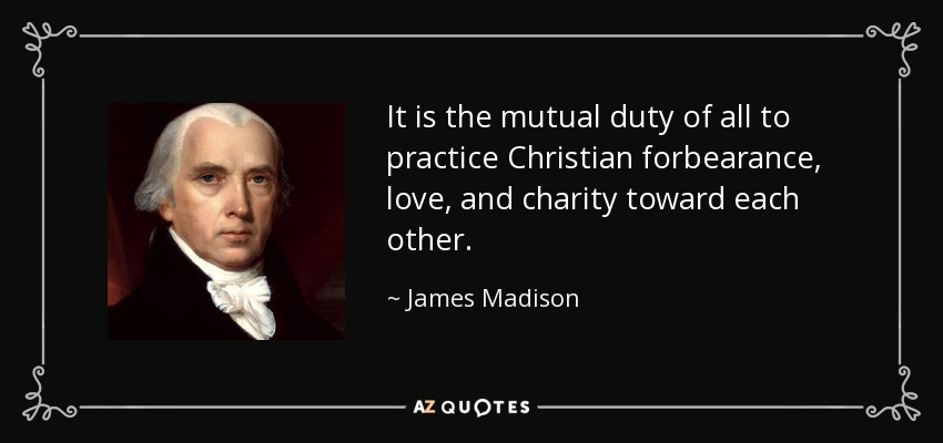It is the mutual duty of all to practice Christian forbearance, love, and charity toward each other. - James Madison