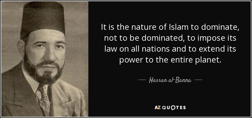 It is the nature of Islam to dominate, not to be dominated, to impose its law on all nations and to extend its power to the entire planet. - Hassan al-Banna