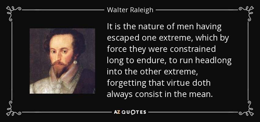 It is the nature of men having escaped one extreme, which by force they were constrained long to endure, to run headlong into the other extreme, forgetting that virtue doth always consist in the mean. - Walter Raleigh