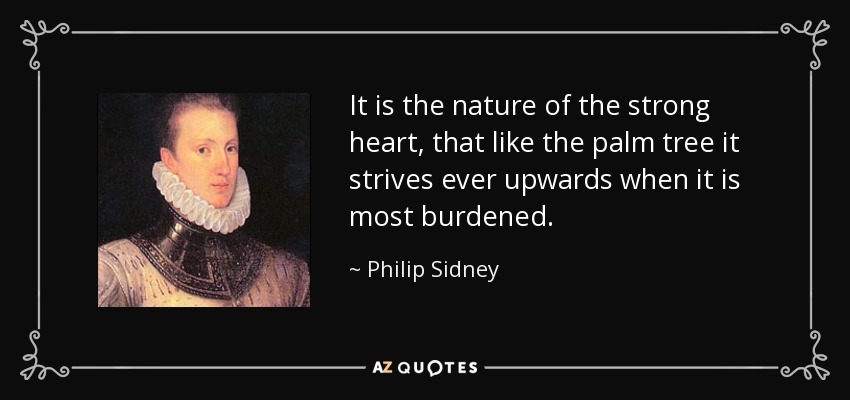 It is the nature of the strong heart, that like the palm tree it strives ever upwards when it is most burdened. - Philip Sidney