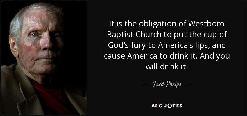 It is the obligation of Westboro Baptist Church to put the cup of God's fury to America's lips, and cause America to drink it. And you will drink it! - Fred Phelps