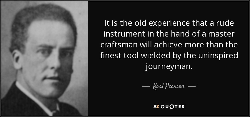 It is the old experience that a rude instrument in the hand of a master craftsman will achieve more than the finest tool wielded by the uninspired journeyman. - Karl Pearson