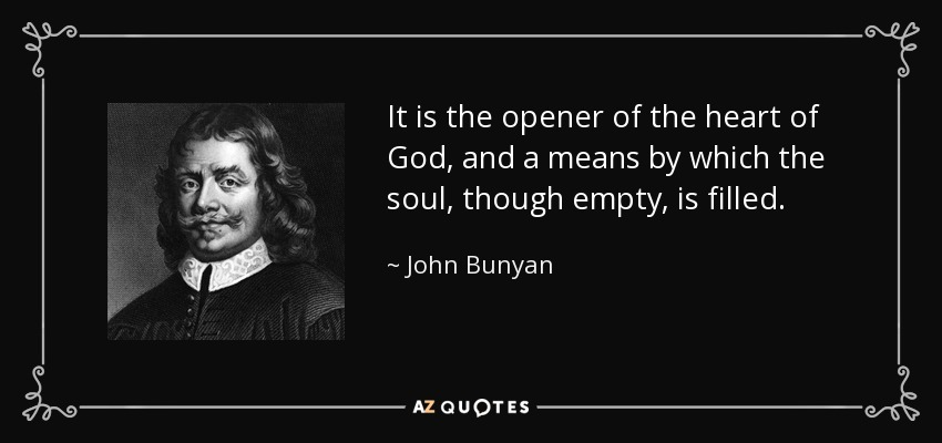 It is the opener of the heart of God, and a means by which the soul, though empty, is filled. - John Bunyan