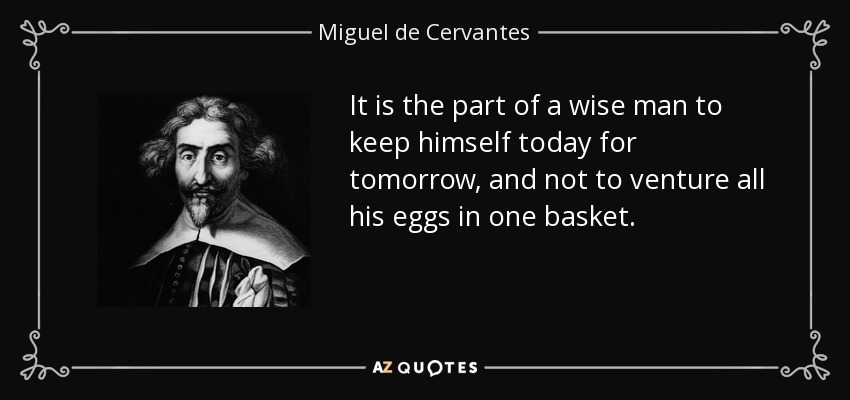 It is the part of a wise man to keep himself today for tomorrow, and not to venture all his eggs in one basket. - Miguel de Cervantes