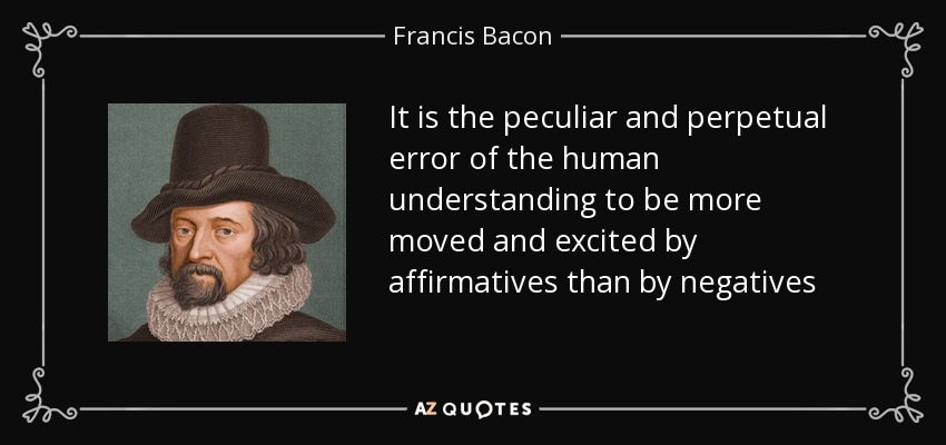 It is the peculiar and perpetual error of the human understanding to be more moved and excited by affirmatives than by negatives - Francis Bacon