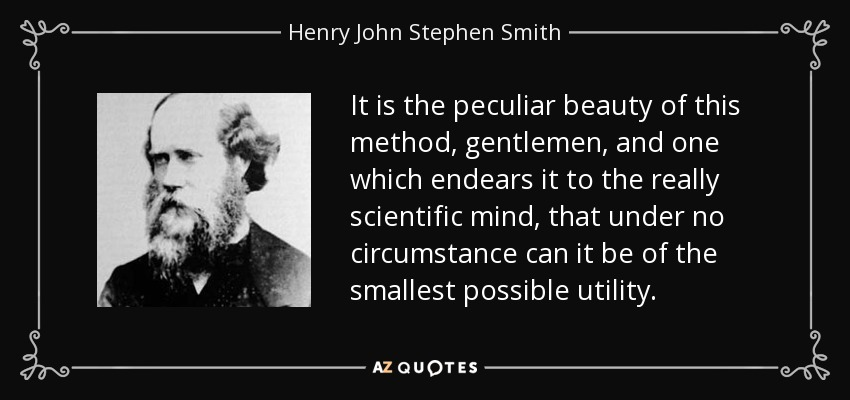 It is the peculiar beauty of this method, gentlemen, and one which endears it to the really scientific mind, that under no circumstance can it be of the smallest possible utility. - Henry John Stephen Smith