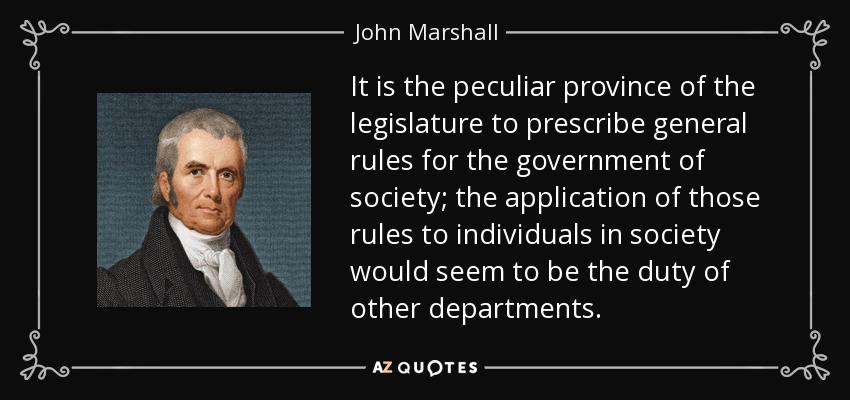 It is the peculiar province of the legislature to prescribe general rules for the government of society; the application of those rules to individuals in society would seem to be the duty of other departments. - John Marshall