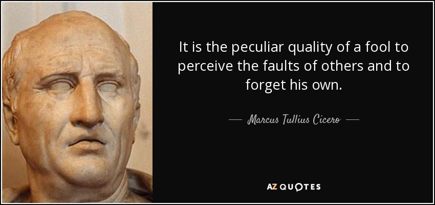 It is the peculiar quality of a fool to perceive the faults of others and to forget his own. - Marcus Tullius Cicero