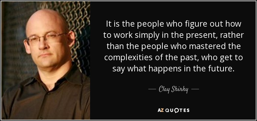 It is the people who figure out how to work simply in the present, rather than the people who mastered the complexities of the past, who get to say what happens in the future. - Clay Shirky