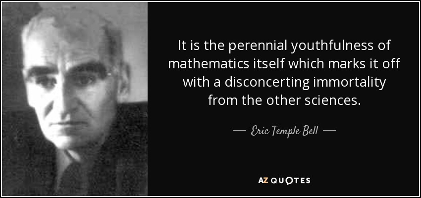 It is the perennial youthfulness of mathematics itself which marks it off with a disconcerting immortality from the other sciences. - Eric Temple Bell