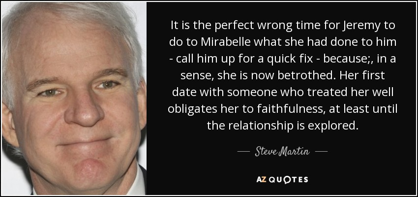 It is the perfect wrong time for Jeremy to do to Mirabelle what she had done to him - call him up for a quick fix - because;, in a sense, she is now betrothed. Her first date with someone who treated her well obligates her to faithfulness, at least until the relationship is explored. - Steve Martin