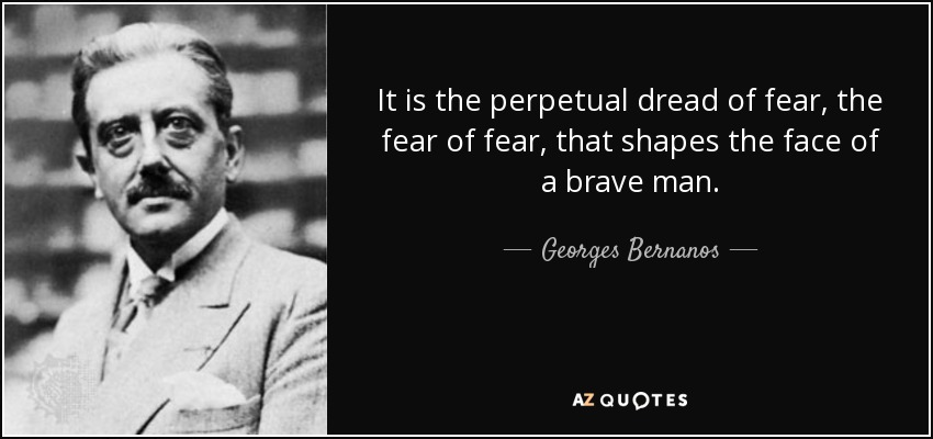 It is the perpetual dread of fear, the fear of fear, that shapes the face of a brave man. - Georges Bernanos