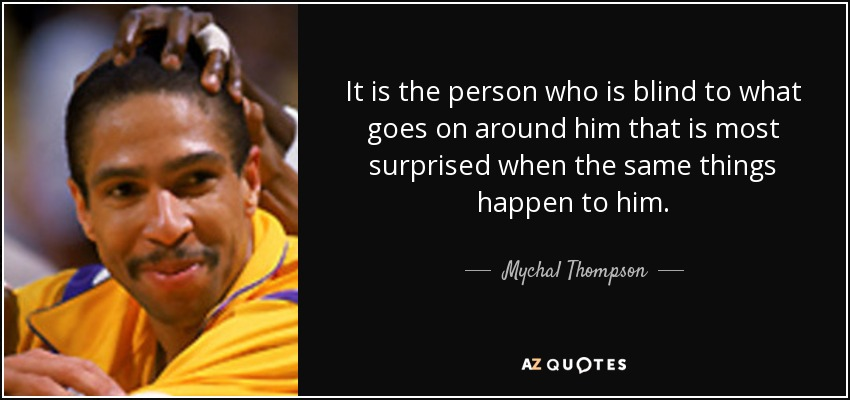 It is the person who is blind to what goes on around him that is most surprised when the same things happen to him. - Mychal Thompson