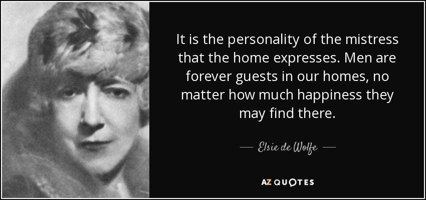 It is the personality of the mistress that the home expresses. Men are forever guests in our homes, no matter how much happiness they may find there. - Elsie de Wolfe