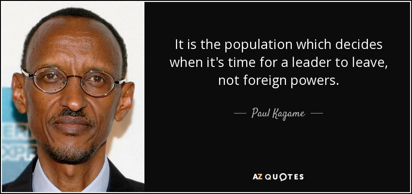 It is the population which decides when it's time for a leader to leave, not foreign powers. - Paul Kagame