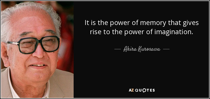 It is the power of memory that gives rise to the power of imagination. - Akira Kurosawa
