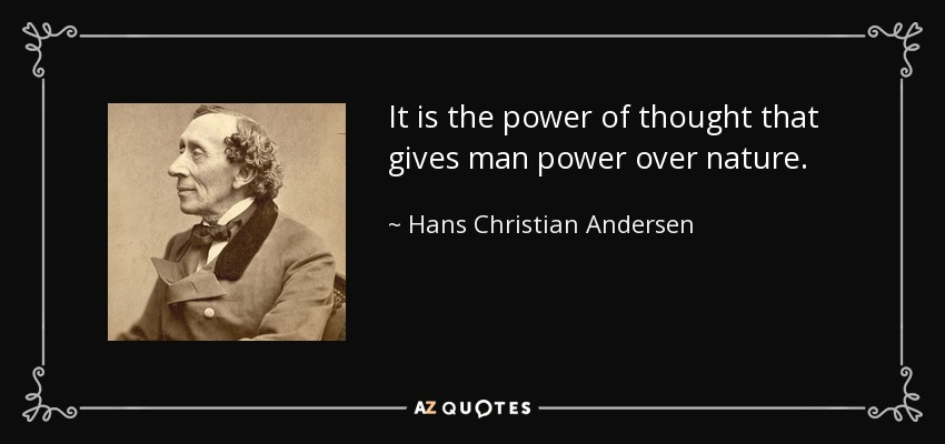 It is the power of thought that gives man power over nature. - Hans Christian Andersen