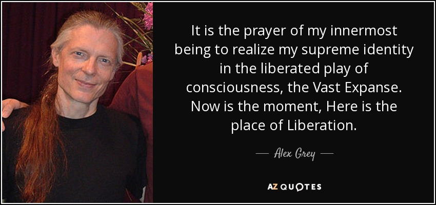 It is the prayer of my innermost being to realize my supreme identity in the liberated play of consciousness, the Vast Expanse. Now is the moment, Here is the place of Liberation. - Alex Grey