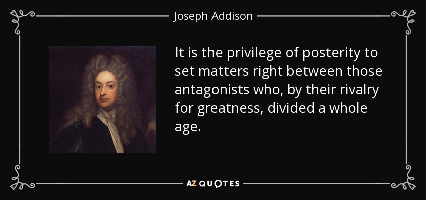 It is the privilege of posterity to set matters right between those antagonists who, by their rivalry for greatness, divided a whole age. - Joseph Addison