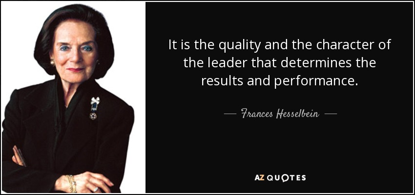 It is the quality and the character of the leader that determines the results and performance. - Frances Hesselbein