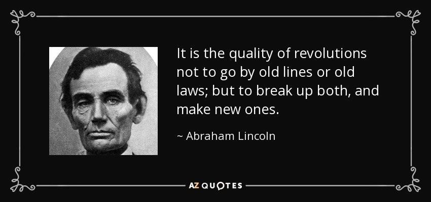 It is the quality of revolutions not to go by old lines or old laws; but to break up both, and make new ones. - Abraham Lincoln